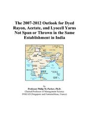 Cover of: The 2007-2012 Outlook for Dyed Rayon, Acetate, and Lyocell Yarns Not Spun or Thrown in the Same Establishment in India | Philip M. Parker