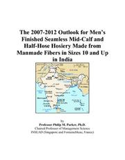 Cover of: The 2007-2012 Outlook for Mens Finished Seamless Mid-Calf and Half-Hose Hosiery Made from Manmade Fibers in Sizes 10 and Up in India | Philip M. Parker