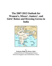 Cover of: The 2007-2012 Outlook for Women/s, Misses/, Juniors/, and Girls/ Robes and Dressing Gowns in India | Philip M. Parker