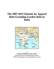 Cover of: The 2007-2012 Outlook for Apparel Belts Excluding Leather Belts in India | Philip M. Parker