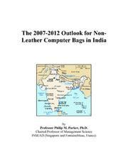 Cover of: The 2007-2012 Outlook for Non-Leather Computer Bags in India | Philip M. Parker