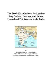 Cover of: The 2007-2012 Outlook for Leather Dog Collars, Leashes, and Other Household Pet Accessories in India | Philip M. Parker