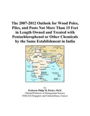 Cover of: The 2007-2012 Outlook for Wood Poles, Piles, and Posts Not More Than 15 Feet in Length Owned and Treated with Pentachlorophenol or Other Chemicals by the Same Establishment in India | Philip M. Parker
