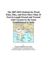 Cover of: The 2007-2012 Outlook for Wood Poles, Piles, and Posts More Than 15 Feet in Length Owned and Treated with Creosote by the Same Establishment in India | Philip M. Parker