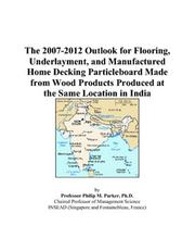 Cover of: The 2007-2012 Outlook for Flooring, Underlayment, and Manufactured Home Decking Particleboard Made from Wood Products Produced at the Same Location in India | Philip M. Parker