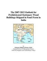 Cover of: The 2007-2012 Outlook for Prefabricated Stationary Wood Buildings Shipped in Panel Form in India | Philip M. Parker