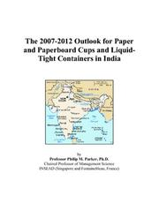 Cover of: The 2007-2012 Outlook for Paper and Paperboard Cups and Liquid-Tight Containers in India | Philip M. Parker