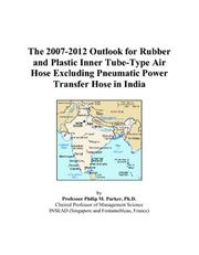 Cover of: The 2007-2012 Outlook for Rubber and Plastic Inner Tube-Type Air Hose Excluding Pneumatic Power Transfer Hose in India | Philip M. Parker