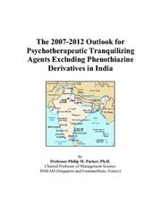 Cover of: The 2007-2012 Outlook for Psychotherapeutic Tranquilizing Agents Excluding Phenothiazine Derivatives in India | Philip M. Parker