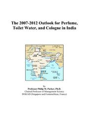 Cover of: The 2007-2012 Outlook for Perfume, Toilet Water, and Cologne in India | Philip M. Parker