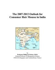Cover of: The 2007-2012 Outlook for Consumer Hair Mousse in India | Philip M. Parker