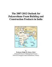 Cover of: The 2007-2012 Outlook for Polyurethane Foam Building and Construction Products in India | Philip M. Parker