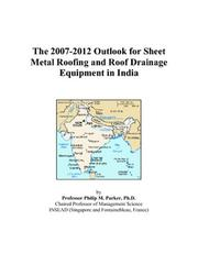 Cover of: The 2007-2012 Outlook for Sheet Metal Roofing and Roof Drainage Equipment in India | Philip M. Parker