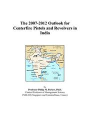 Cover of: The 2007-2012 Outlook for Centerfire Pistols and Revolvers in India | Philip M. Parker