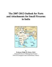 Cover of: The 2007-2012 Outlook for Parts and Attachments for Small Firearms in India | Philip M. Parker