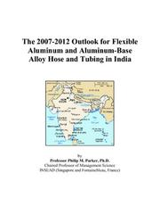 Cover of: The 2007-2012 Outlook for Flexible Aluminum and Aluminum-Base Alloy Hose and Tubing in India | Philip M. Parker