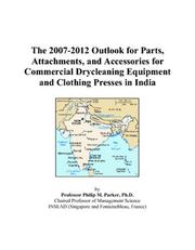 Cover of: The 2007-2012 Outlook for Parts, Attachments, and Accessories for Commercial Drycleaning Equipment and Clothing Presses in India | Philip M. Parker