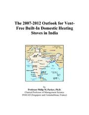 Cover of: The 2007-2012 Outlook for Vent-Free Built-In Domestic Heating Stoves in India | Philip M. Parker