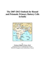 Cover of: The 2007-2012 Outlook for Round and Prismatic Primary Battery Cells in India | Philip M. Parker