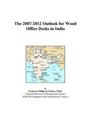 Cover of: The 2007-2012 Outlook for Wood Office Desks in India | Philip M. Parker