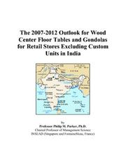 Cover of: The 2007-2012 Outlook for Wood Center Floor Tables and Gondolas for Retail Stores Excluding Custom Units in India | Philip M. Parker