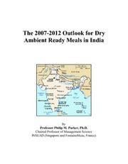 Cover of: The 2007-2012 Outlook for Dry Ambient Ready Meals in India | Philip M. Parker