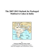 Cover of: The 2007-2012 Outlook for Packaged Multiserve Cakes in India | Philip M. Parker