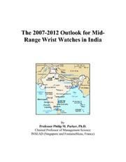Cover of: The 2007-2012 Outlook for Mid-Range Wrist Watches in India | Philip M. Parker