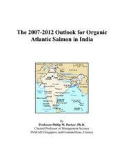 Cover of: The 2007-2012 Outlook for Organic Atlantic Salmon in India | Philip M. Parker