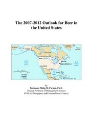 Cover of: The 2007-2012 Outlook for Beer in the United States | Philip M. Parker