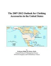 Cover of: The 2007-2012 Outlook for Clothing Accessories in the United States | Philip M. Parker