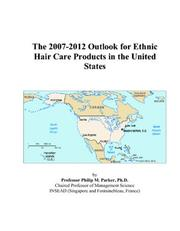 Cover of: The 2007-2012 Outlook for Ethnic Hair Care Products in the United States | Philip M. Parker