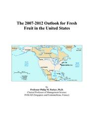 Cover of: The 2007-2012 Outlook for Fresh Fruit in the United States | Philip M. Parker