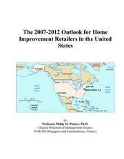 Cover of: The 2007-2012 Outlook for Home Improvement Retailers in the United States | Philip M. Parker