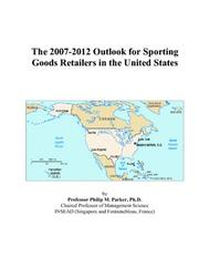 Cover of: The 2007-2012 Outlook for Sporting Goods Retailers in the United States | Philip M. Parker