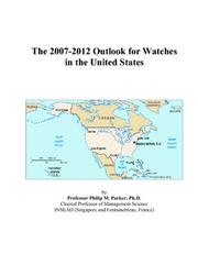 Cover of: The 2007-2012 Outlook for Watches in the United States | Philip M. Parker