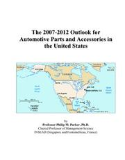 Cover of: The 2007-2012 Outlook for Automotive Parts and Accessories in the United States | Philip M. Parker