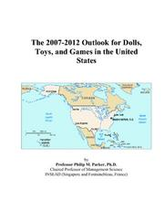 Cover of: The 2007-2012 Outlook for Dolls, Toys, and Games in the United States | Philip M. Parker