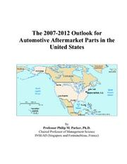 Cover of: The 2007-2012 Outlook for Automotive Aftermarket Parts in the United States | Philip M. Parker