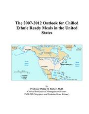Cover of: The 2007-2012 Outlook for Chilled Ethnic Ready Meals in the United States | Philip M. Parker