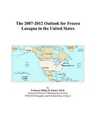 Cover of: The 2007-2012 Outlook for Frozen Lasagna in the United States | Philip M. Parker