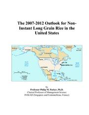 Cover of: The 2007-2012 Outlook for Non-Instant Long Grain Rice in the United States | Philip M. Parker