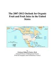 Cover of: The 2007-2012 Outlook for Organic Fruit and Fruit Juice in the United States | Philip M. Parker