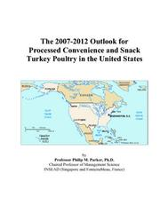 Cover of: The 2007-2012 Outlook for Processed Convenience and Snack Turkey Poultry in the United States | Philip M. Parker