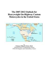 Cover of: The 2007-2012 Outlook for Heavyweight On-Highway Custom Motorcycles in the United States | Philip M. Parker