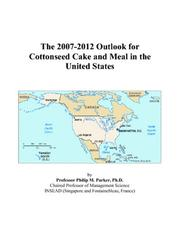 Cover of: The 2007-2012 Outlook for Cottonseed Cake and Meal in the United States | Philip M. Parker