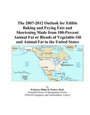 Cover of: The 2007-2012 Outlook for Edible Baking and Frying Fats and Shortening Made from 100-Percent Animal Fat or Blends of Vegetable Oil and Animal Fat in the United States | Philip M. Parker