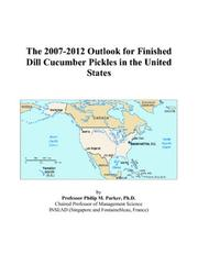 Cover of: The 2007-2012 Outlook for Finished Dill Cucumber Pickles in the United States | Philip M. Parker