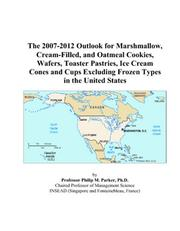 Cover of: The 2007-2012 Outlook for Marshmallow, Cream-Filled, and Oatmeal Cookies, Wafers, Toaster Pastries, Ice Cream Cones and Cups Excluding Frozen Types in the United States | Philip M. Parker