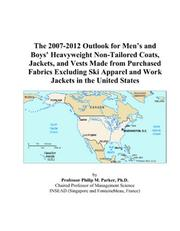 Cover of: The 2007-2012 Outlook for Mens and Boys Heavyweight Non-Tailored Coats, Jackets, and Vests Made from Purchased Fabrics Excluding Ski Apparel and Work Jackets in the United States | Philip M. Parker